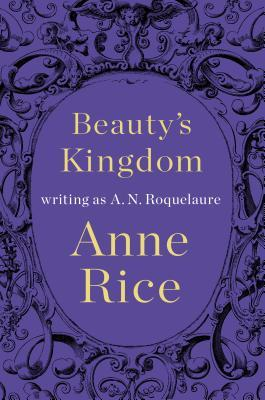 Review: Beauty's Kingdom by Anne Rice, writing as A.N. Roquelaure